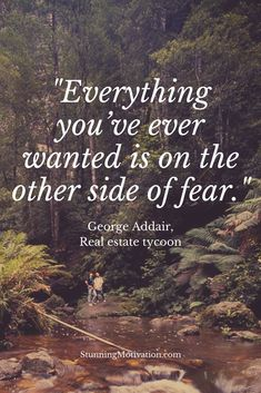 What you want is on the other side of fear. Fear is the thing that stops you from moving forward. Get rid of your fear and what you want will appear.