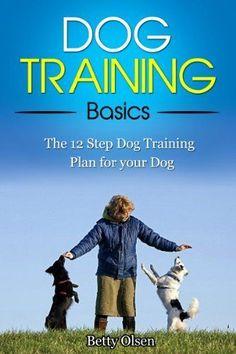 Dog Training Basics: The 12 Step Dog Training Plan for your Dog (Obedience, Puppy Training)