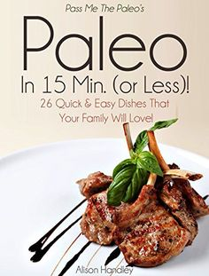 Pass Me The Paleo's Paleo in 15 Min. (or Less!): 26 Quick and Easy Dishes That Your Family Will Love! (Diet, Cookbook. Beginners, Athlete, Breakfast, Lunch, ... free, low carb, low carbohydrate Book 10) - http://sleepychef.com/pass-me-the-paleos-paleo-in-15-min-or-less-26-quick-and-easy-dishes-that-your-family-will-love-diet-cookbook-beginners-athlete-breakfast-lunch-free-low-carb-low-carbohydrate-book/