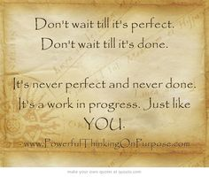 Don't wait till it's perfect. Don't wait till it's done. It's never perfect and never done. It's a work in progress. Just like YOU.