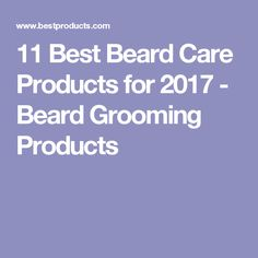 11 Best Beard Care Products for 2017 - Beard Grooming Products
