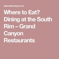 Where to Eat? Dining at the South Rim – Grand Canyon Restaurants