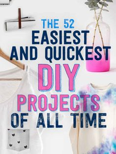 The 52 Easiest And Quickest DIY Projects Of All Time. Theres probably only about 3 that i wouldnt do. All the rest are perfect!
