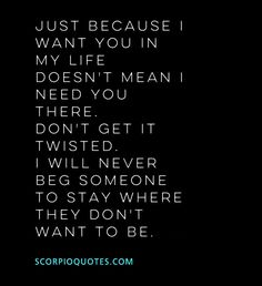 Scorpio Thoughts #016 Just because I want you in my life doesn't mean I need you there. Don't get it twisted, I will never beg someone to stay where they don't want to be.