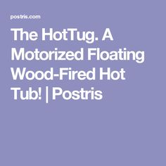 The HotTug. A Motorized Floating Wood-Fired Hot Tub! | Postris