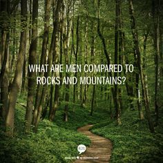 What are men compared to rocks and mountains?