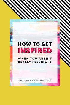 how to get inspired when you aren't really feeling it | LOVE PLUS COLOR