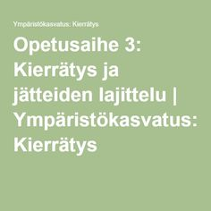 Opetusaihe 3: Kierrätys ja jätteiden lajittelu | Ympäristökasvatus: Kierrätys Science And Nature, Things To Do, Environment, Math Equations, School, Kids, Teaching Ideas, Things To Make, Children