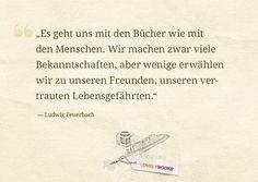 """""""Es geht uns mit den Büchern wie mit den Menschen. Wir machen zwar viele Bekanntschaften, aber wenige erwählen wir zu unseren Freunden, unseren vertrauten Lebensgefährten."""" Ludwig Feuerbach"""