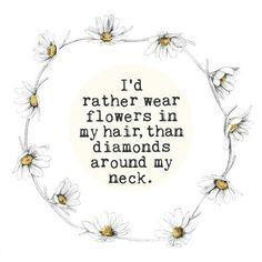 I'd rather wear flowers in my hair, than diamonds around my neck. #thats me #love flowers #beautiful quote