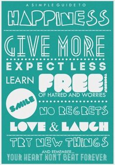 A Simply Guide to Happiness: Give more, expect less, learn, smile, free yourself of hatred and worries, have no regrets, love & laugh.