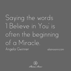 Saying the words 'I Believe in You' is often the beginning of a Miracle. Angela Gwinner