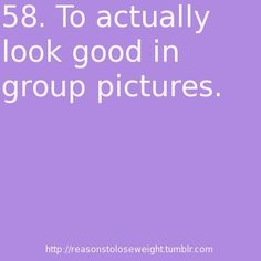 To look good in group pictures. - Ok...To look good in any picture.
