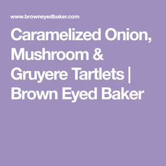 Caramelized Onion, Mushroom & Gruyere Tartlets   Brown Eyed Baker