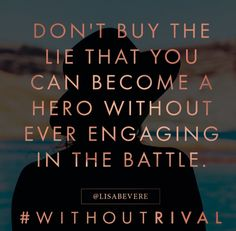 Don't buy the lie that you can become a hero without ever engaging in the battle. Lisa Bevere new book Without Rival #WithoutRival #LisaBevere