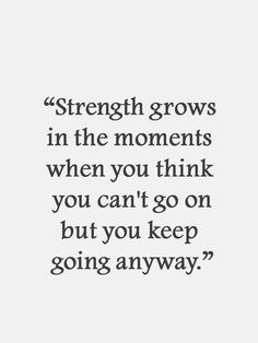 Strength comes from difficult situations.  Keep moving forward and you will move through it!  :-)