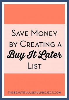 Save money by putting potential purchases on a Buy It Later list. Let things simmer before you decide to buy.