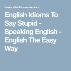English Idioms To Say Stupid - Speaking English - English The Easy Way