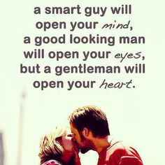 A smart guy will open your mind, a good looking man will open your eyes, but a gentleman will open your heart. #cdff #openyourheart #gentleman