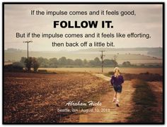 Abraham-Hicks Quotes (AHQ2563) If the impulse comes and it feels good, follow it. But if the impulse comes and it feels like efforting, then back off a little bit. #follow #effort