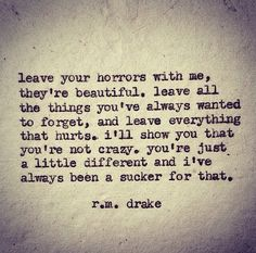 leave your horrors with me, they're beautiful .. - r.m. drake