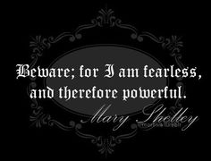 Mary Shelley Beware: For I am fearless, and therefore powerful. The Words, Quotes To Live By, Me Quotes, Book Quotes, Smart Quotes, Literature Quotes, English Literature, Mary Shelley, Into The Fire