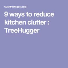 9 ways to reduce kitchen clutter : TreeHugger