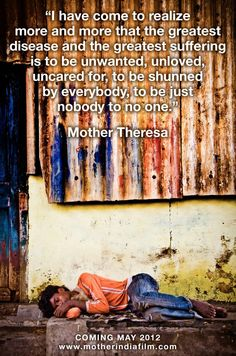 """I have come to realize more and more that the greatest disease and the greatest suffering is to be unwanted, unloved, uncared for, to be shunned by everybody, to be just nobody to no one."" Mother Theresa"