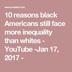 10 reasons black Americans still face more inequality than whites - YouTube -Jan 17, 2017 -