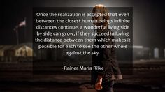 Once the realization is accepted that even between the closest human beings infinite distances continue, a wonderful living side by side can grow, if they succeed in loving the distance between them which makes it possible for each to see the other whole against the sky.      #Love #LoveQuotes #quote #quotes