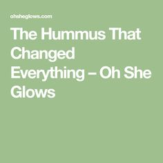 The Hummus That Changed Everything – Oh She Glows