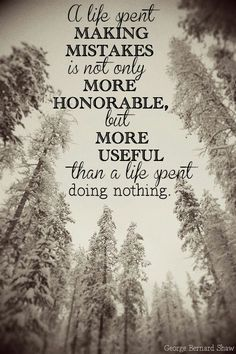 """A life spent making mistakes is not only more honorable but more useful than a life spent doing nothing."""
