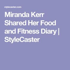 Miranda Kerr Shared Her Food and Fitness Diary | StyleCaster