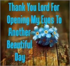 Thank you Lord for opening my eyes to another beautiful day! quote prayer grateful thankful beaThank you Lord for another day utiful day new day