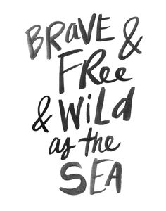 brave & free & wild as the sea