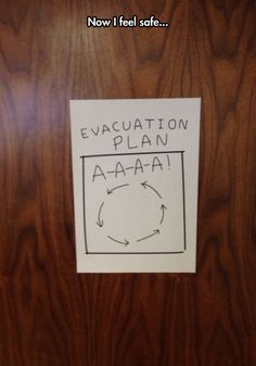 Evacuation Plan - - -  when in trouble or in doubt, run in circles, scream and shout !