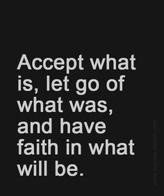 Accept what is have faith in what will be