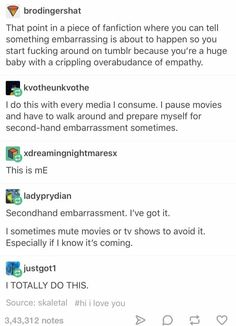 I this all the time. There are movies I can't watch because of how bad I get second hand embarrassment.