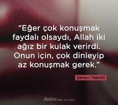 """""""Eğer çok konuşmak faydalı olsaydı, Allah iki ağız bir kulak verirdi. Onun için, çok dinleyip az konuşmak gerek."""" #şemsi #şems #tebrizi #sözleri #yazar #şair #kitap #şiir #özlü #anlamlı #sözler"""