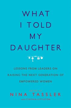 What I Told My Daughter: Lessons From Leaders on Raising the Next Generation of Empowered Women edited by Nina Tassler with Cynthia Littleton Book Club Books, New Books, Good Books, Books To Read, Book Suggestions, Book Recommendations, Reading Lists, Book Lists, Parenting Quotes