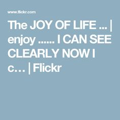 The JOY OF LIFE ... | enjoy ...... I CAN SEE CLEARLY NOW I c… | Flickr