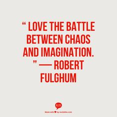"""""""Love the battle between chaos and imagination."""" ~ Robert Fulghum   ~ trish  Http://www.ArousedWomanBlog.com"""