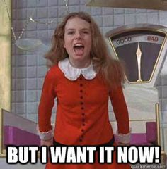 But I want it now! Oh Veruca Salt!