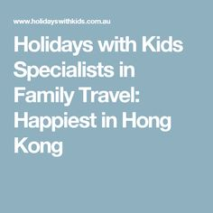Holidays with Kids Specialists in Family Travel: Happiest in Hong Kong