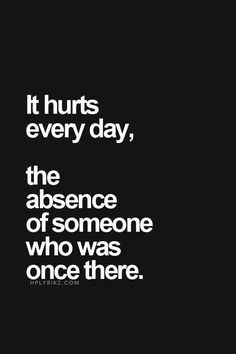 It hurts every day, the absence of someone who was once there.