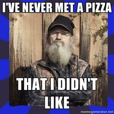 HEY... Si Robertson - ive never met a pizza that i didnt like