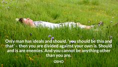 Only man has ideals and should. 'you should be this and that' – then you are divided against your own is. Should and is are enemies. And you cannot be anything other than you are. OSHO #ideals #divide #enemies #this #that #should #osho