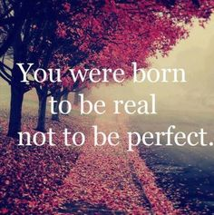 None of us are perfect, but our imperfections make us who we are! Behind closed doors in your own home, that's when you should be most real.