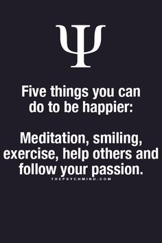 Five things you can do to be happier: meditation, smiling, exercise, help others and follow your passion.