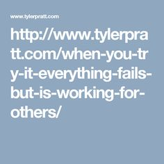http://www.tylerpratt.com/when-you-try-it-everything-fails-but-is-working-for-others/